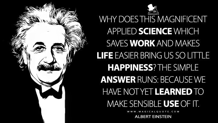 Why does this magnificent applied science which saves work and makes life easier bring us so little happiness? The simple answer runs: Because we have not yet learned to make sensible use of it. - Albert Einstein Quotes