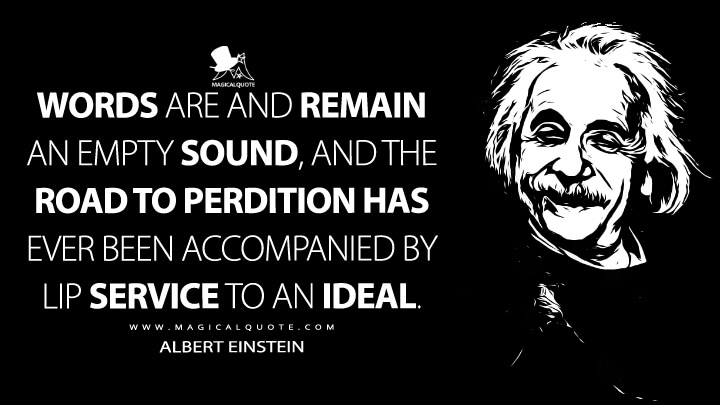 Words are and remain an empty sound, and the road to perdition has ever been accompanied by lip service to an ideal. - Albert Einstein Quotes