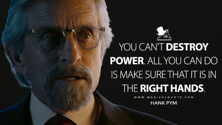 You can't destroy power. All you can do is make sure that it is in the right hands. - Hank Pym (Ant-Man Quotes)