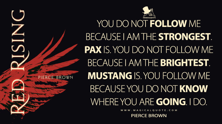 You do not follow me because I am the strongest. Pax is. You do not follow me because I am the brightest. Mustang is. You follow me because you do not know where you are going. I do. - Pierce Brown (Red Rising Quotes)
