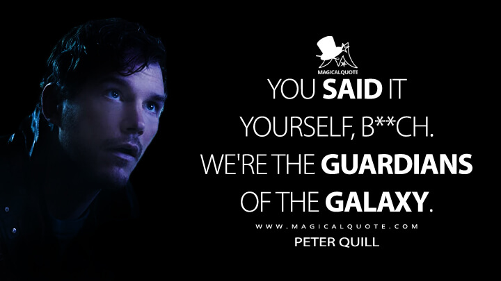 You said it yourself, b**ch. We're the Guardians of the Galaxy. - Peter Quill (Guardians of the Galaxy Quotes)