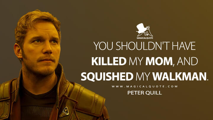 You shouldn't have killed my mom, and squished my Walkman. - Peter Quill (Guardians of the Galaxy Vol. 2 Quotes)