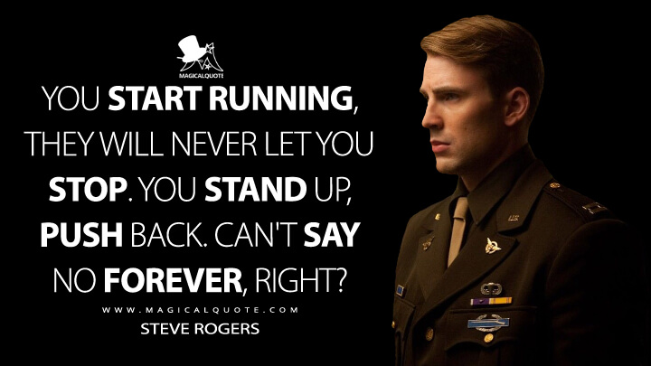 You start running, they will never let you stop. You stand up, push back. Can't say no forever, right? - Steve Rogers (Captain America: The First Avenger Quotes)