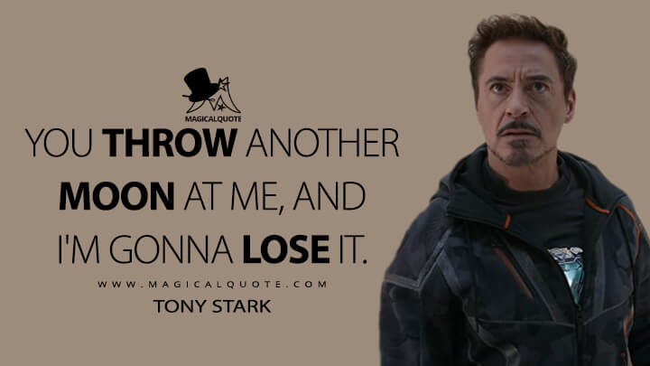 You throw another moon at me, and I'm gonna lose it. - Tony Stark (Avengers: Infinity War Quotes)