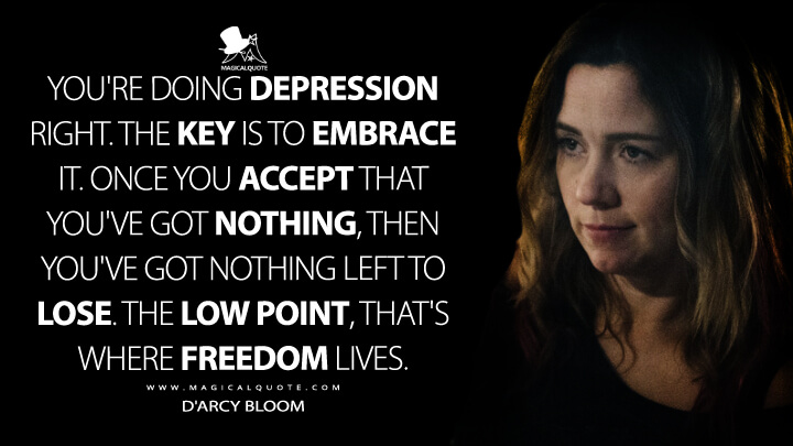 You're doing depression right. The key is to embrace it. Once you accept that you've got nothing, then you've got nothing left to lose. The low point, that's where freedom lives. - D'Arcy Bloom (Resident Alien Quotes)