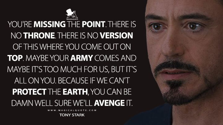 You're missing the point. There is no throne. There is no version of this where you come out on top. Maybe your army comes and maybe it's too much for us, but it's all on you. Because if we can't protect the Earth, you can be damn well sure we'll avenge it. - Tony Stark (The Avengers Quotes)