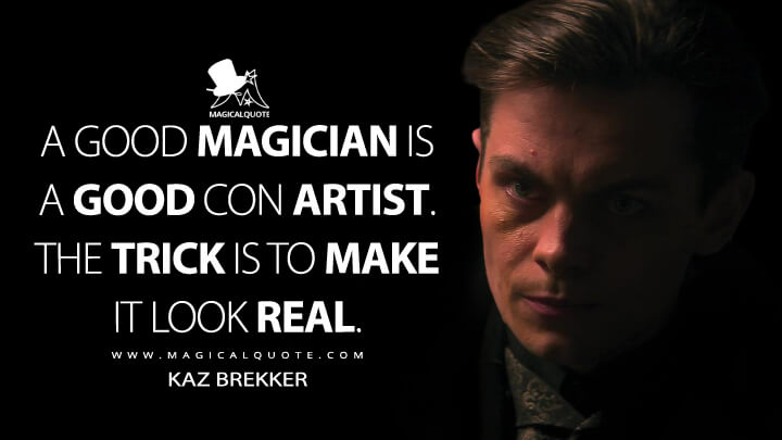 A good magician is a good con artist. The trick is to make it look real. - Kaz Brekker (Shadow and Bone Quotes)