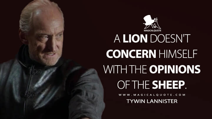 A lion doesn't concern himself with the opinions of the sheep. - Tywin Lannister (Game of Thrones Quotes)