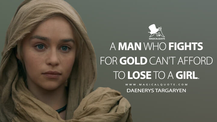 A man who fights for gold can't afford to lose to a girl. - Daenerys Targaryen (Game of Thrones Quotes)