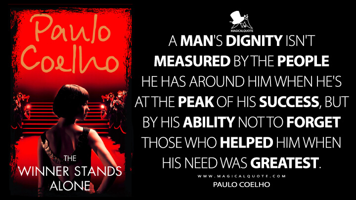 A man's dignity isn't measured by the people he has around him when he's at the peak of his success, but by his ability not to forget those who helped him when his need was greatest. - Paulo Coelho (The Winner Stands Alone Quotes)