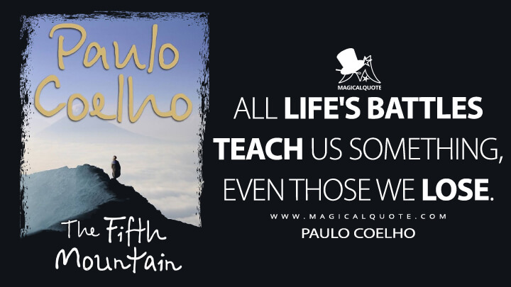 All life's battles teach us something, even those we lose. - Paulo Coelho (The Fifth Mountain Quotes)