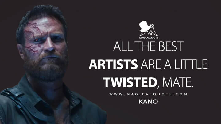 All the best artists are a little twisted, mate. - Kano (Mortal Kombat Quotes)