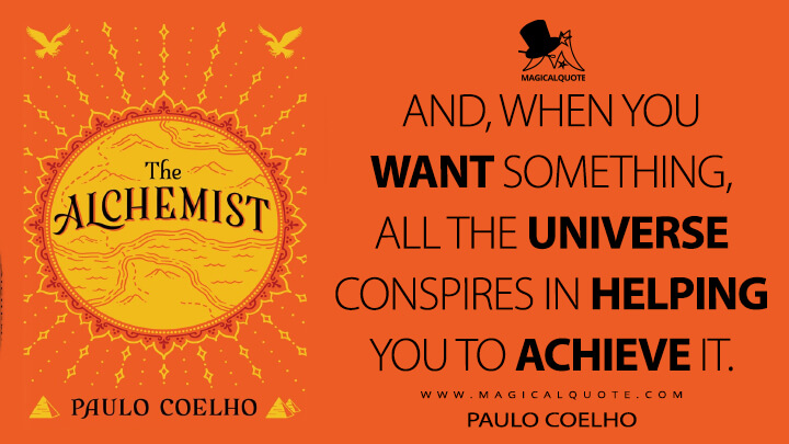 And, when you want something, all the universe conspires in helping you to achieve it. - Paulo Coelho (The Alchemist Quotes)