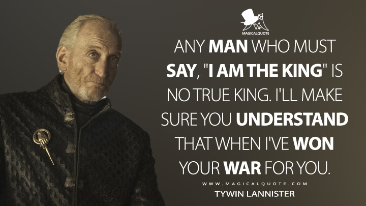 "Any man who must say, ""I am the king"" is no true king. I'll make sure you understand that when I've won your war for you. - Tywin Lannister (Game of Thrones Quotes)"