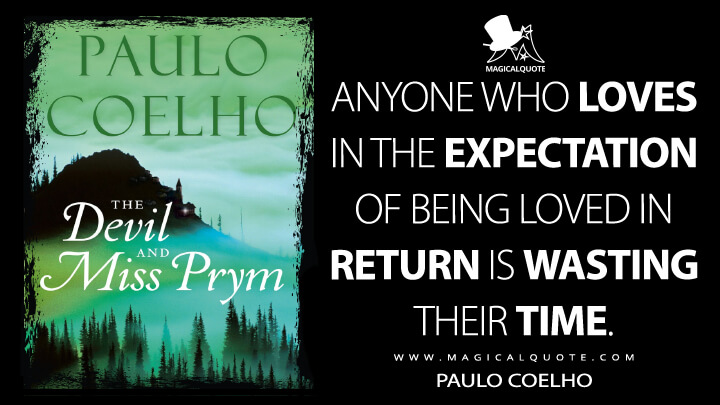 Anyone who loves in the expectation of being loved in return is wasting their time. - Paulo Coelho (The Devil and Miss Prym Quotes)
