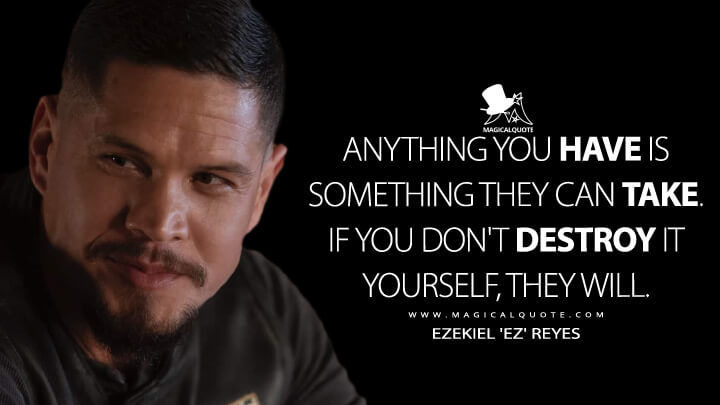 Anything you have is something they can take. If you don't destroy it yourself, they will. - Ezekiel 'EZ' Reyes (Mayans M.C. Quotes)
