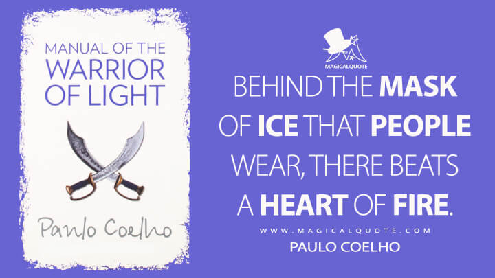 Behind the mask of ice that people wear, there beats a heart of fire. - Paulo Coelho (Manual of the Warrior of Light Quotes)