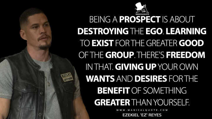 Being a prospect is about destroying the ego. Learning to exist for the greater good of the group. There's freedom in that. Giving up your own wants and desires for the benefit of something greater than yourself. - Ezekiel 'EZ' Reyes (Mayans M.C. Quotes)