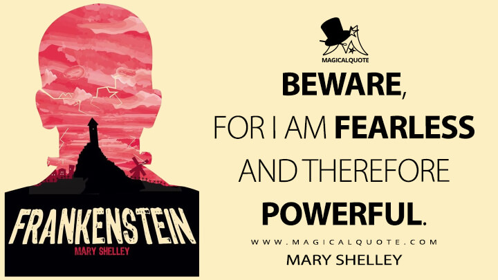 Beware, for I am fearless and therefore powerful. - Mary Shelley (Frankenstein; or, The Modern Prometheus Quotes)