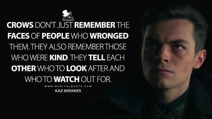 Crows don't just remember the faces of people who wronged them. They also remember those who were kind. They tell each other who to look after and who to watch out for. - Kaz Brekker (Shadow and Bone Quotes)