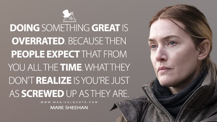 Doing something great is overrated. Because then people expect that from you all the time. What they don't realize is you're just as screwed up as they are. - Mare Sheehan (Mare of Easttown Quotes)