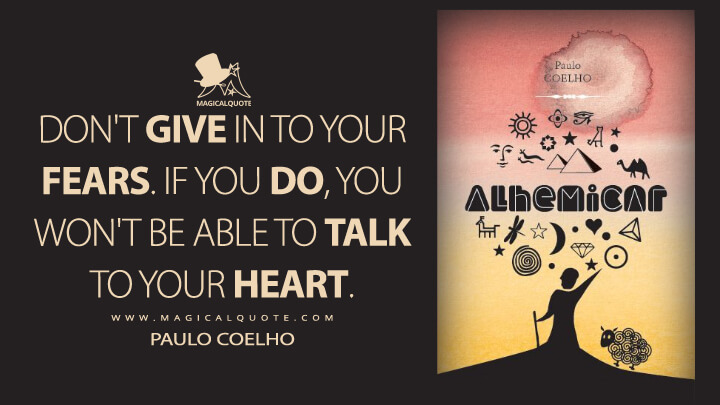 Don't give in to your fears. If you do, you won't be able to talk to your heart. - Paulo Coelho (The Alchemist Quotes)