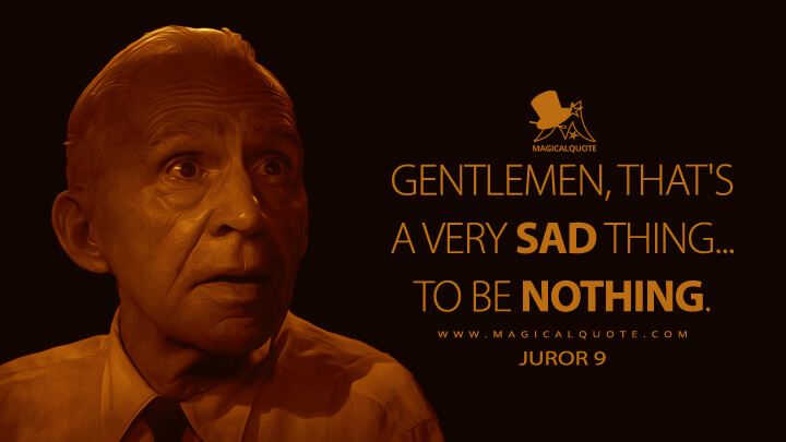 Gentlemen, that's a very sad thing... to be nothing. - Juror 9 (12 Angry Men Quotes)