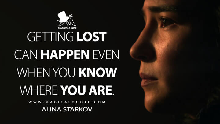 Getting lost can happen even when you know where you are. - Alina Starkov (Shadow and Bone Quotes)