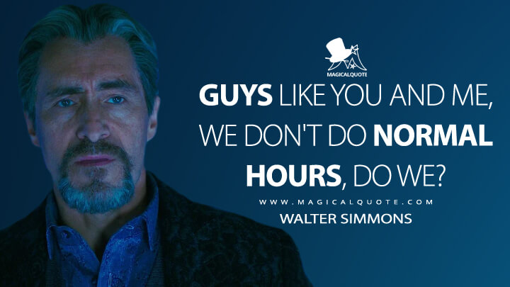 Guys like you and me, we don't do normal hours, do we? - Walter Simmons (Godzilla vs. Kong Quotes)