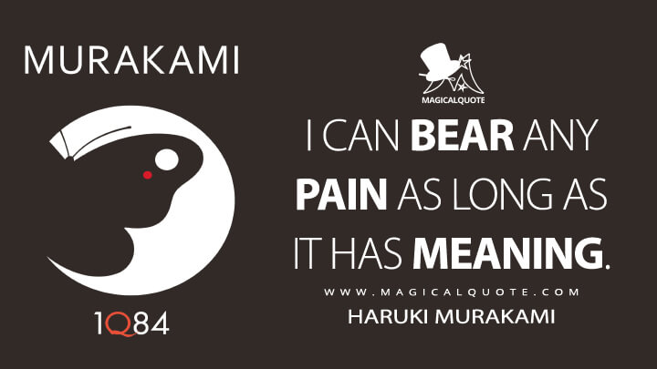 I can bear any pain as long as it has meaning. - Haruki Murakami (1Q84 Quotes)