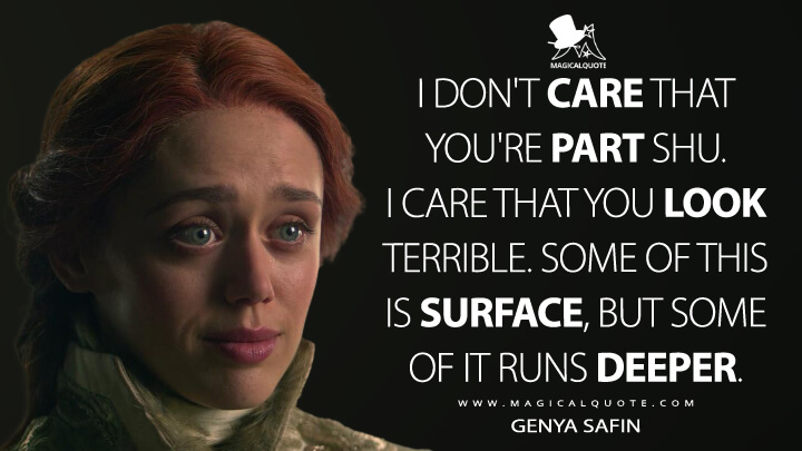 I don't care that you're part Shu. I care that you look terrible. Some of this is surface, but some of it runs deeper. - Genya Safin (Shadow and Bone Quotes)