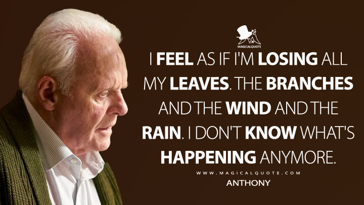 I feel as if I'm losing all my leaves. The branches and the wind and the rain. I don't know what's happening anymore. - Anthony (The Father Quotes)