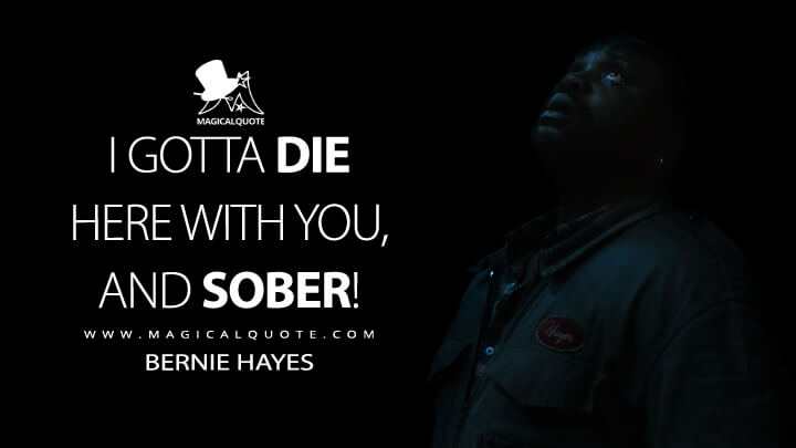 I gotta die here with you, and sober! - Bernie Hayes (Godzilla vs. Kong Quotes)