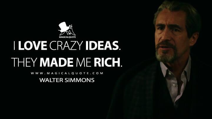 I love crazy ideas. They made me rich. - Walter Simmons (Godzilla vs. Kong Quotes)