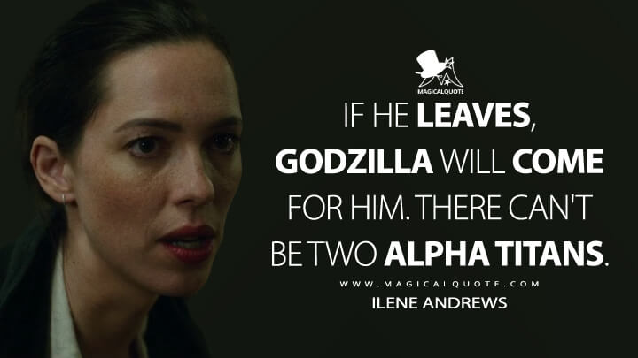 If he leaves, Godzilla will come for him. There can't be two alpha Titans. - Ilene Andrews (Godzilla vs. Kong Quotes)