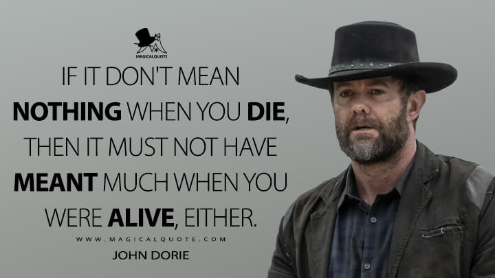 If it don't mean nothing when you die, then it must not have meant much when you were alive, either. - John Dorie (Fear the Walking Dead Quotes)