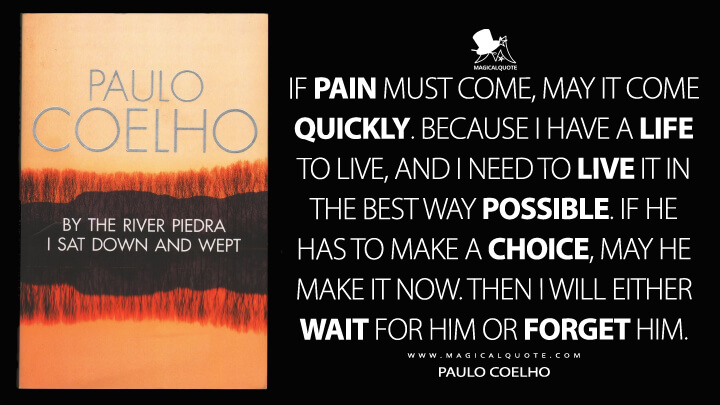 If pain must come, may it come quickly. Because I have a life to live, and I need to live it in the best way possible. If he has to make a choice, may he make it now. Then I will either wait for him or forget him. - Paulo Coelho (By the River Piedra I Sat Down and Wept Quotes)
