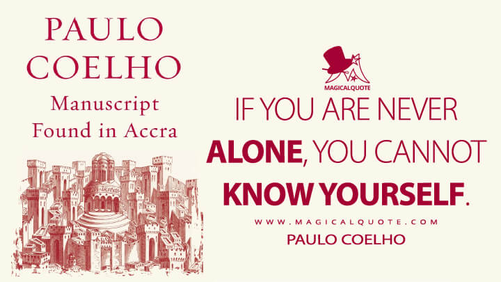 If you are never alone, you cannot know yourself. - Paulo Coelho (Manuscript Found in Accra Quotes)
