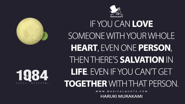 If you can love someone with your whole heart, even one person, then there's salvation in life. Even if you can't get together with that person. - Haruki Murakami (1Q84 Quotes)
