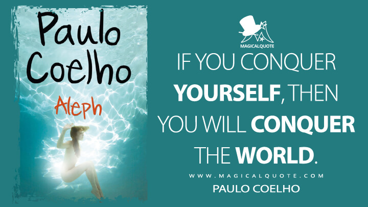 If you conquer yourself, then you will conquer the world. - Paulo Coelho (Aleph Quotes)