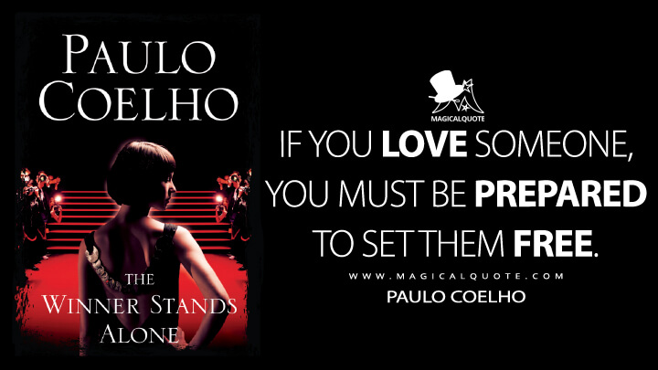 If you love someone, you must be prepared to set them free. - Paulo Coelho (The Winner Stands Alone Quotes)