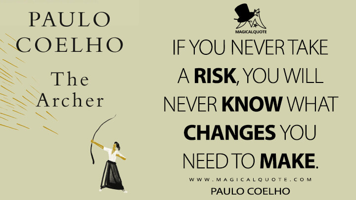 If you never take a risk, you will never know what changes you need to make. - Paulo Coelho (The Archer Quotes)