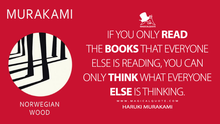 If you only read the books that everyone else is reading, you can only think what everyone else is thinking. - Haruki Murakami (Norwegian Wood Quotes)