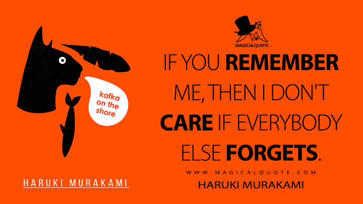 If you remember me, then I don't care if everybody else forgets. - Haruki Murakami (Kafka on the Shore Quotes)