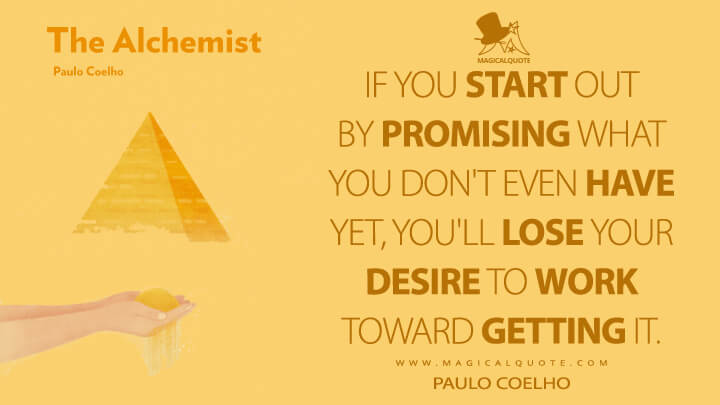 If you start out by promising what you don't even have yet, you'll lose your desire to work toward getting it. - Paulo Coelho (The Alchemist Quotes)