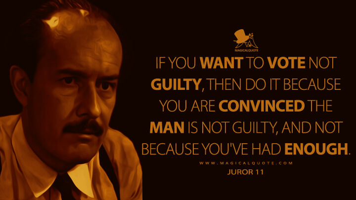 If you want to vote not guilty, then do it because you are convinced the man is not guilty, and not because you've had enough. - Juror 11 (12 Angry Men Quotes)