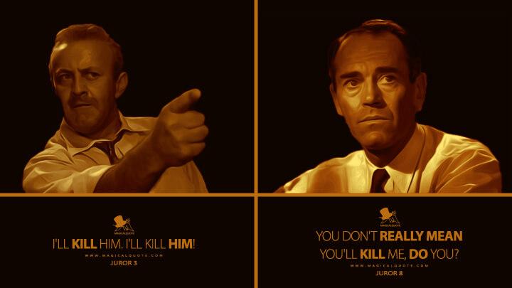 Juror 3: I'll kill him. I'll kill him! Juror 8: You don't really mean you'll kill me, do you? (12 Angry Men Quotes)