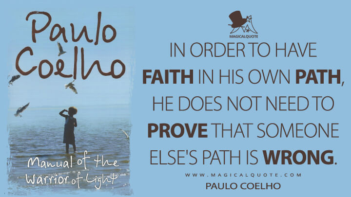 In order to have faith in his own path, he does not need to prove that someone else's path is wrong. - Paulo Coelho (Manual of the Warrior of Light Quotes)