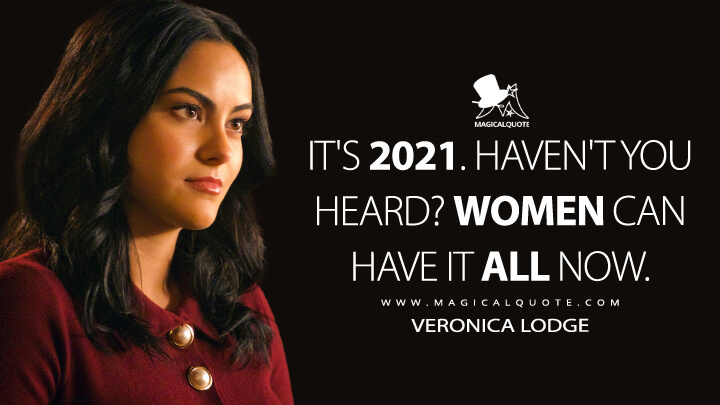 It's 2021. Haven't you heard? Women can have it all now. - Veronica Lodge (Riverdale Quotes)