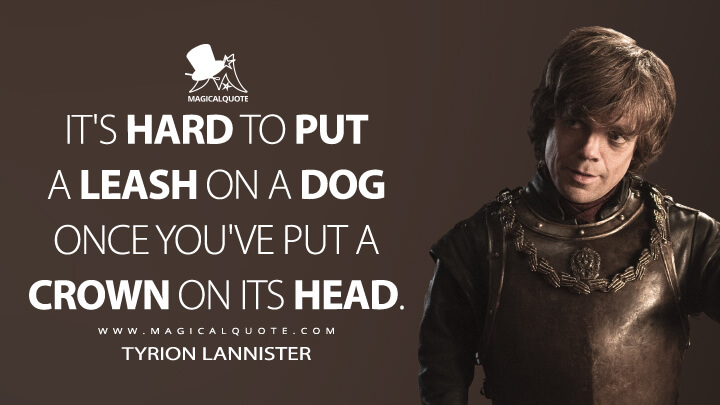 It's hard to put a leash on a dog once you've put a crown on its head. - Tyrion Lannister (Game of Thrones Quotes)